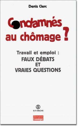 CONDAMNES AU CHOMAGE ? Travail et emploi : faux débats et vraies questions - Denis Clerc